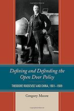 Defining And Defending The Open Door Policy Theodore Roosevelt And China 1901 1909 Reviews In History